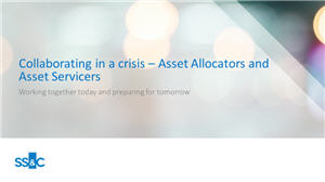 Collaborating in a crisis - Asset Allocators and Asset Servicers working together today and preparing for tomorrow